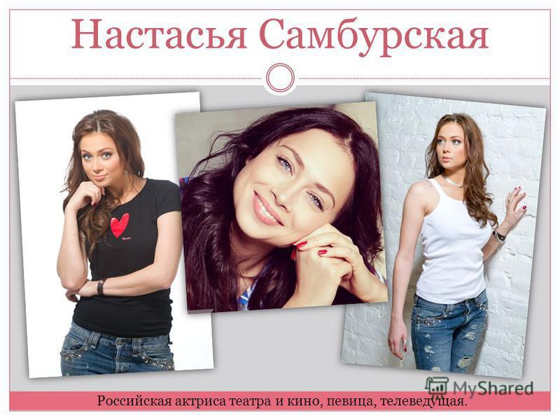 Настасья Самбурская Российская актриса театра и кино, певица, телеведущая.