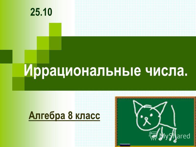 Иррациональные числа. Алгебра 8 класс 25.10