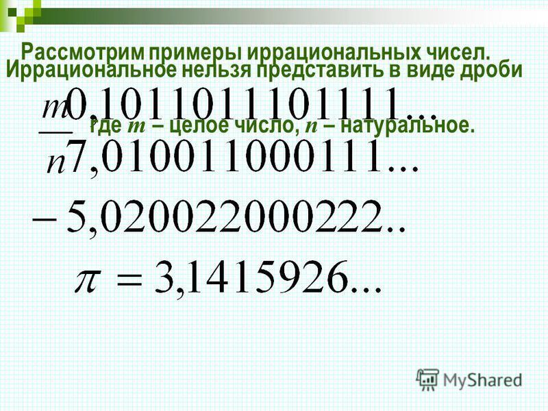 Рассмотрим примеры иррациональных чисел. Иррациональное нельзя представить в виде дроби где т – целое число, п – натуральное.