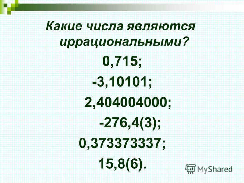 Какие числа являются иррациональными? 0,715; -3,10101; 2,404004000; -276,4(3); 0,373373337; 15,8(6).