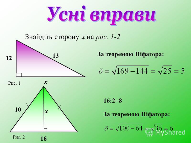 Знайдіть сторону х на рис. 1-2 За теоремою Піфагора: 16:2=8 За теоремою Піфагора: 12 13 х Рис. 1 х 16 10 Рис. 2