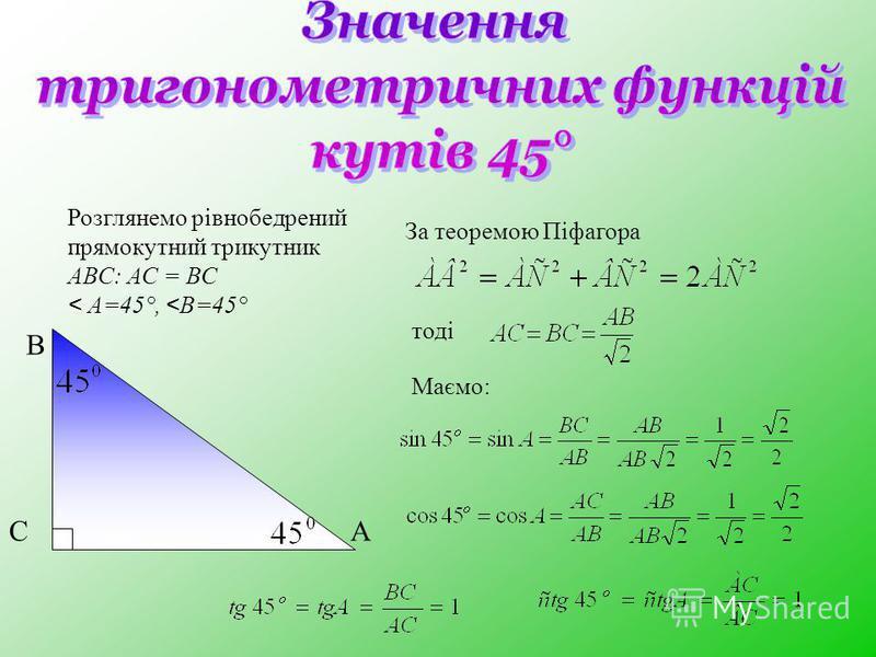 Розглянемо рівнобедрений прямокутний трикутник АВС: АС = ВС < А=45°, < В=45° В АС За теоремою Піфагора тоді Маємо: