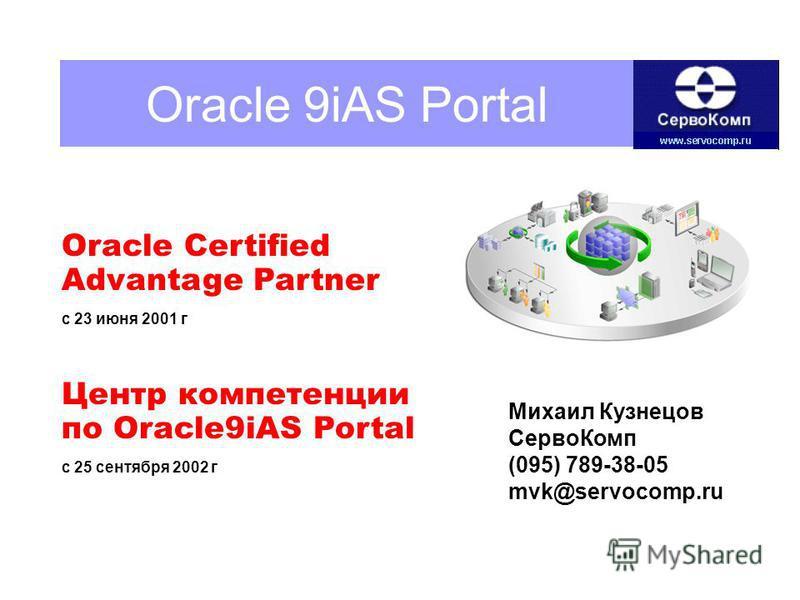 Oracle 9iAS Portal Oracle Certified Advantage Partner с 23 июня 2001 г Центр компетенции по Oracle9iAS Portal с 25 сентября 2002 г Михаил Кузнецов Серво Комп (095) 789-38-05 mvk@servocomp.ru