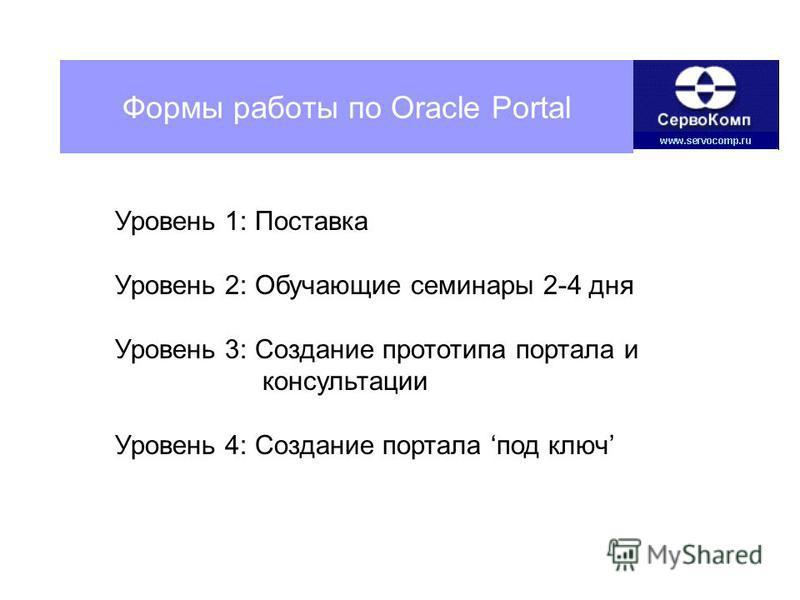 Формы работы по Oracle Portal Уровень 1: Поставка Уровень 2: Обучающие семинары 2-4 дня Уровень 3: Создание прототипа портала и консультации Уровень 4: Создание портала под ключ
