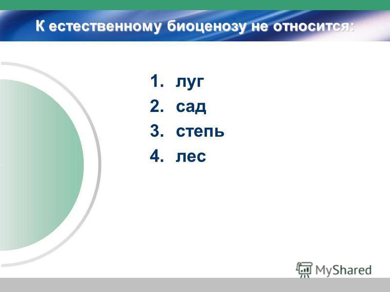 К естественному биоценозу не относится: 1. луг 2. сад 3. степь 4.лес