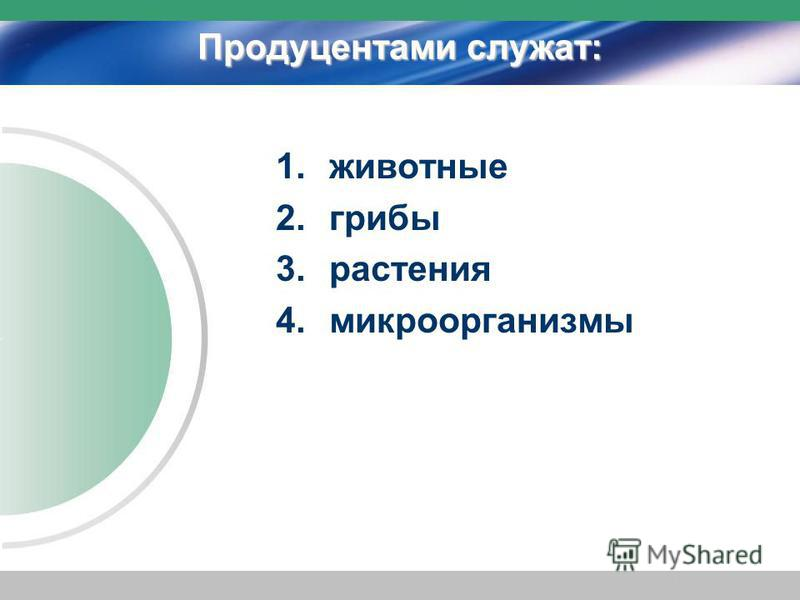 Продуцентами служат: 1. животные 2. грибы 3. растения 4.микроорганизмы