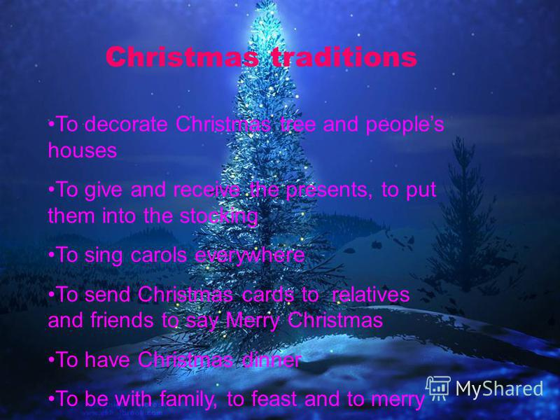Christmas traditions To decorate Christmas tree and peoples houses To give and receive the presents, to put them into the stocking To sing carols everywhere To send Christmas cards to relatives and friends to say Merry Christmas To have Christmas din