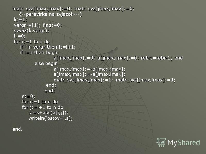matr_svz[imax,jmax]:=0; matr_svz[jmax,imax]:=0; {--perevirka na zvjazok---} {--perevirka na zvjazok---} k:=1; k:=1; vergr:=[1]; flag:=0; vergr:=[1]; flag:=0; svyaz(k,vergr); svyaz(k,vergr); l:=0; l:=0; for i:=1 to n do for i:=1 to n do if i in vergr