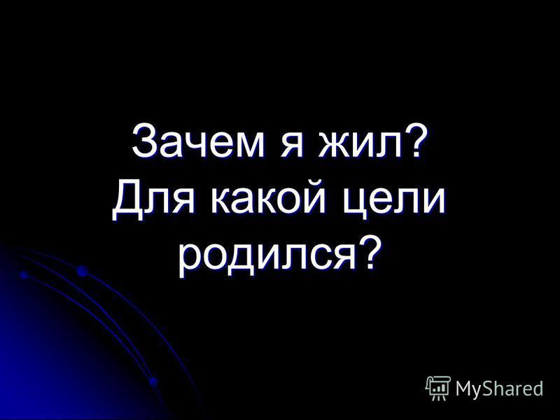 Зачем я жил? Для какой цели родился?