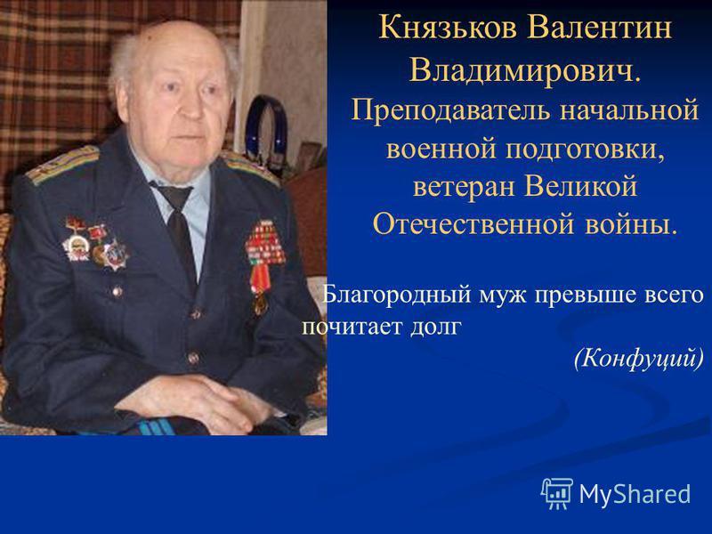 Благородный муж превыше всего почитает долг (Конфуций) Князьков Валентин Владимирович. Преподаватель начальной военной подготовки, ветеран Великой Отечественной войны.