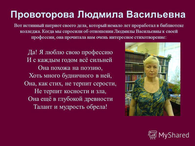 Провоторова Людмила Васильевна Вот истинный патриот своего дела, который немало лет проработал в библиотеке колледжа. Когда мы спросили об отношении Людмилы Васильевны к своей профессии, она прочитала нам очень интересное стихотворение: Да! Я люблю с