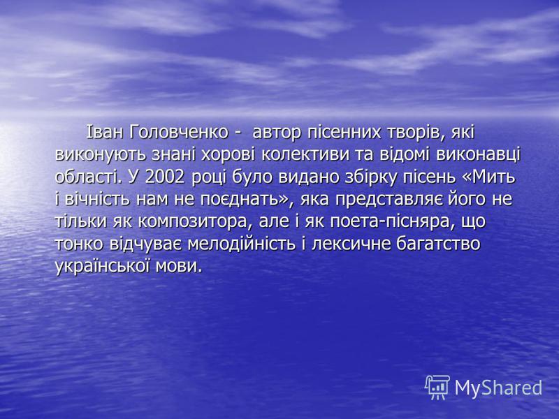 Іван Головченко - автор пісенних творів, які виконують знані хорові колективи та відомі виконавці області. У 2002 році було видано збірку пісень «Мить і вічність нам не поєднать», яка представляє його не тільки як композитора, але і як поета-пісняра,