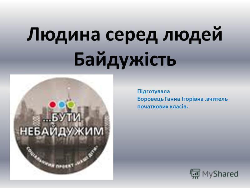 Людина серед людей Байдужість Підготувала Боровець Ганна Ігорівна.вчитель початкових класів.
