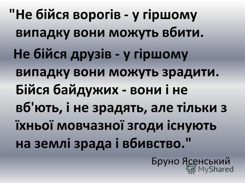 Не бійся ворогів - у гіршому випадку вони можуть вбити. Не бійся друзів - у гіршому випадку вони можуть зрадити. Бійся байдужих - вони і не вб'ють, і не зрадять, але тільки з їхньої мовчазної згоди існують на землі зрада і вбивство. Бруно Ясенський
