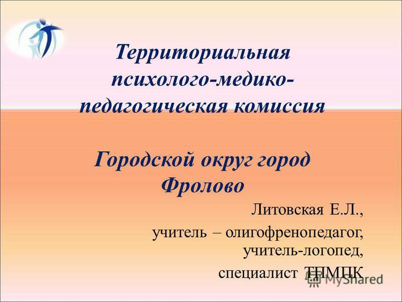 Территориальная психолого-медико- педагогическая комиссия Городской округ город Фролово Литовская Е.Л., учитель – олигофренопедагог, учитель-логопед, специалист ТПМПК