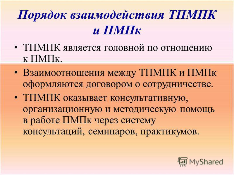 Порядок взаимодействия ТПМПК и ПМПк ТПМПК является головной по отношению к ПМПк. Взаимоотношения между ТПМПК и ПМПк оформляются договором о сотрудничестве. ТПМПК оказывает консультативную, организационную и методическую помощь в работе ПМПк через сис