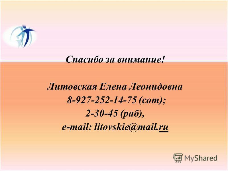Спасибо за внимание! Литовская Елена Леонидовна 8-927-252-14-75 (сот); 2-30-45 (раб), е-mail: litovskie@mail.ru