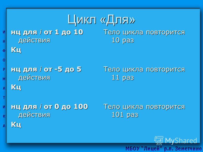 Цикл «Для» нц для i от 1 до 10 действия Кц нц для i от -5 до 5 действия Кц нц для i от 0 до 100 действия Кц Тело цикла повторится 10 раз Тело цикла повторится 11 раз Тело цикла повторится 101 раз