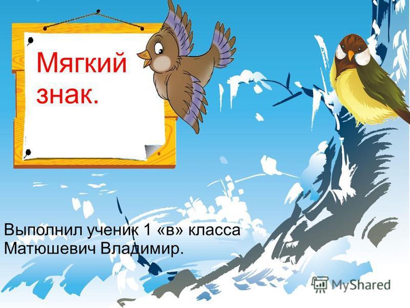 Мягкий знак. Выполнил ученик 1 «в» класса Матюшевич Владимир.