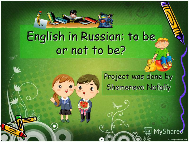 English in Russian: to be or not to be? Project was done by Shemeneva Nataliy