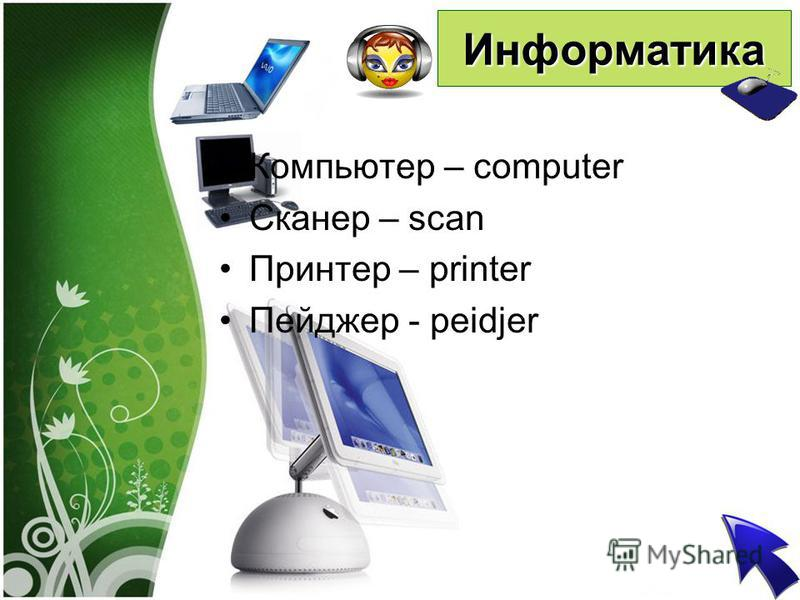Информатика Компьютер – computer Сканер – scan Принтер – printer Пейджер - peidjer