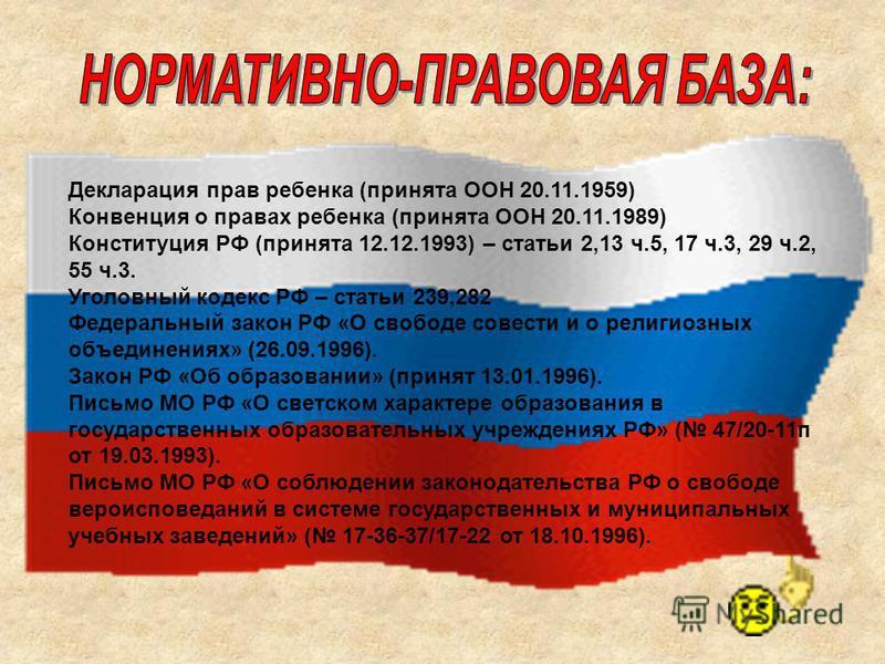 Декларация прав ребенка (принята ООН 20.11.1959) Конвенция о правах ребенка (принята ООН 20.11.1989) Конституция РФ (принята 12.12.1993) – статьи 2,13 ч.5, 17 ч.3, 29 ч.2, 55 ч.3. Уголовный кодекс РФ – статьи 239,282 Федеральный закон РФ «О свободе с