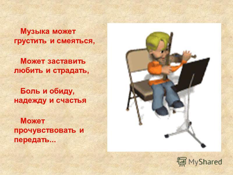 Музыка может грустить и смеяться, Может заставить любить и страдать, Боль и обиду, надежду и счастья Может прочувствовать и передать...