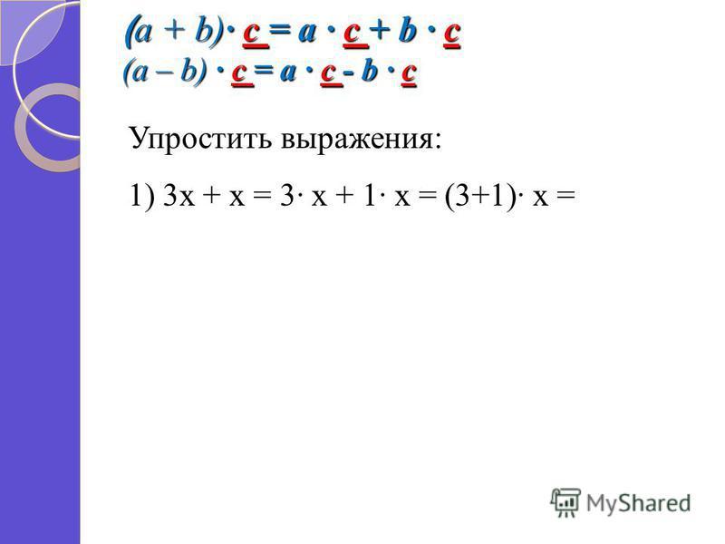 ( a + b) c = a c + b c (a – b) c = a c - b c Упростить выражения: 1) 3 х + х = 3 х + 1 х = (3+1) х =