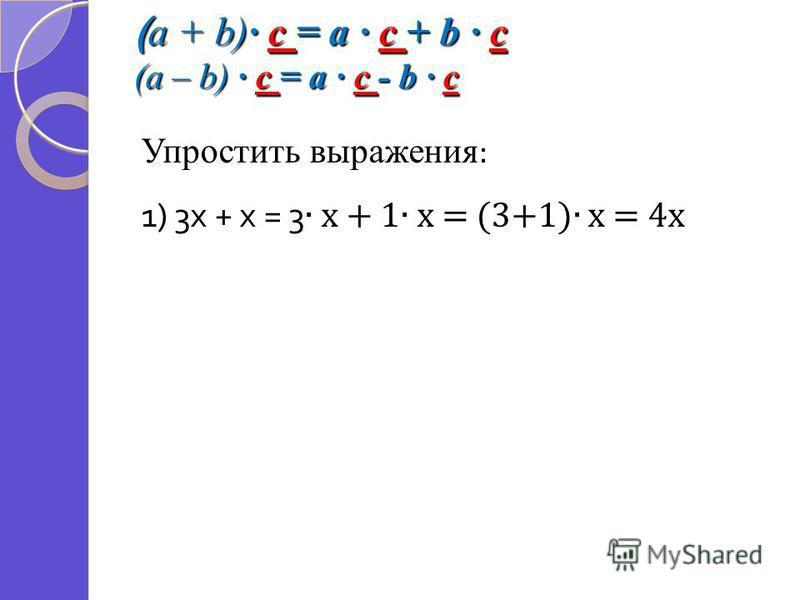 ( a + b) c = a c + b c (a – b) c = a c - b c Упростить выражения : 1) 3 х + х = 3 х + 1 х = (3+1) х = 4 х