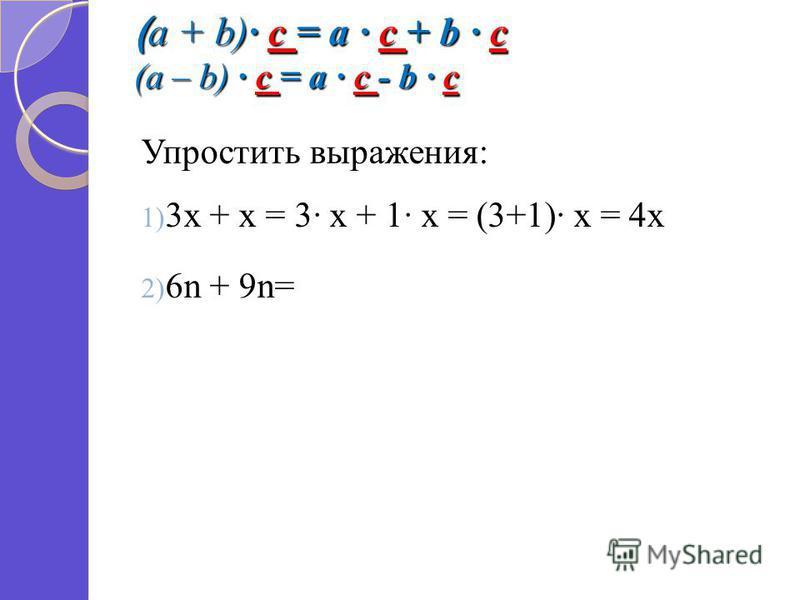 ( a + b) c = a c + b c (a – b) c = a c - b c Упростить выражения: 1) 3 х + х = 3 х + 1 х = (3+1) х = 4 х 2) 6n + 9n=