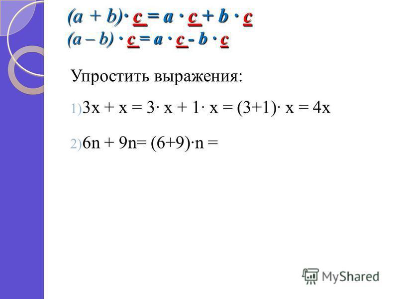 (a + b) c = a c + b c (a – b) c = a c - b c Упростить выражения: 1) 3 х + х = 3 х + 1 х = (3+1) х = 4 х 2) 6n + 9n= (6+9)n =