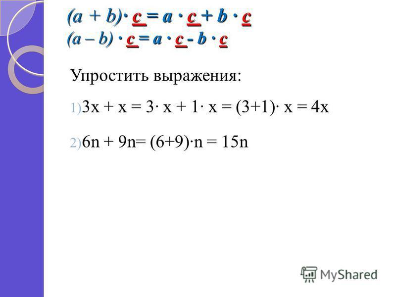 (a + b) c = a c + b c (a – b) c = a c - b c Упростить выражения: 1) 3 х + х = 3 х + 1 х = (3+1) х = 4 х 2) 6n + 9n= (6+9)n = 15n