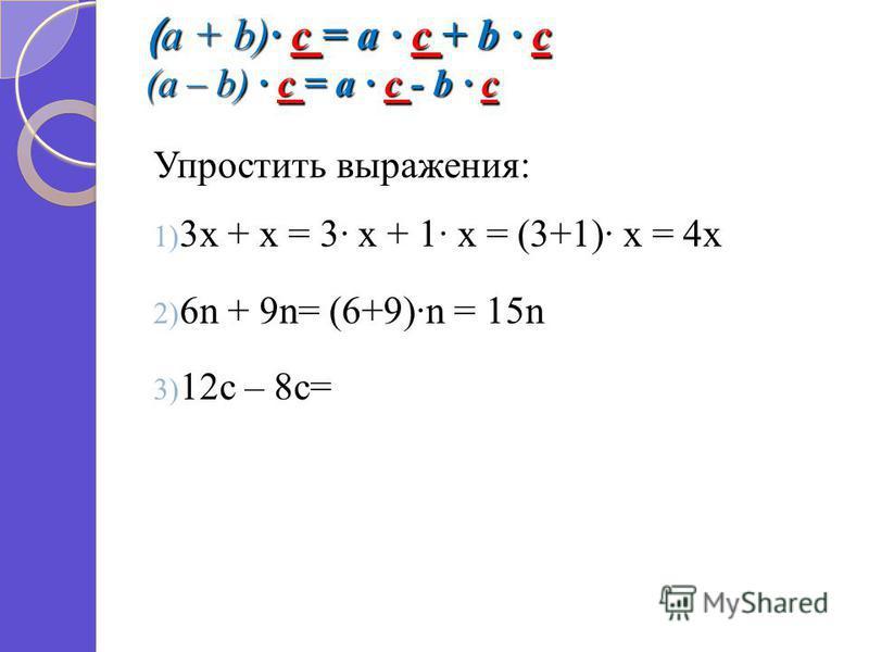 ( a + b) c = a c + b c (a – b) c = a c - b c Упростить выражения: 1) 3 х + х = 3 х + 1 х = (3+1) х = 4 х 2) 6n + 9n= (6+9)n = 15n 3) 12c – 8c=