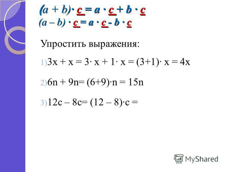 ( a + b) c = a c + b c (a – b) c = a c - b c Упростить выражения: 1) 3 х + х = 3 х + 1 х = (3+1) х = 4 х 2) 6n + 9n= (6+9)n = 15n 3) 12c – 8c= (12 – 8)c =