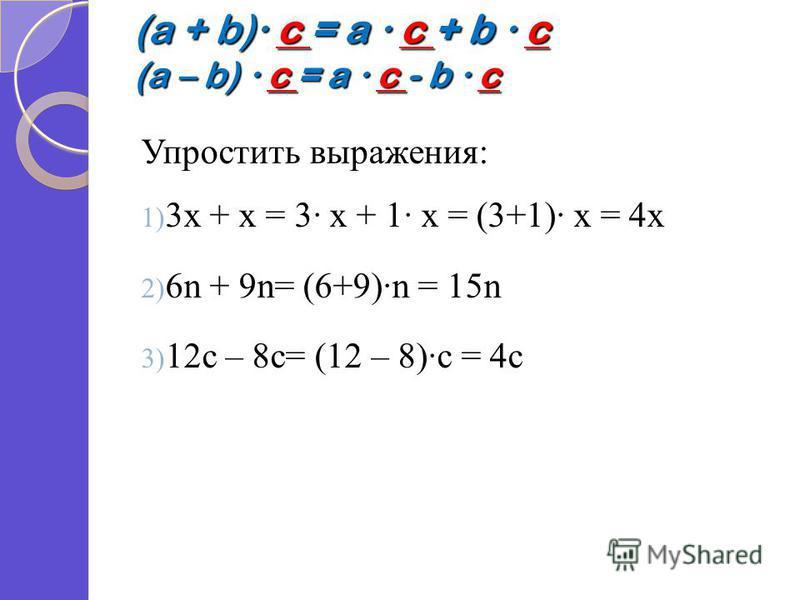 (a + b) c = a c + b c (a – b) c = a c - b c Упростить выражения: 1) 3 х + х = 3 х + 1 х = (3+1) х = 4 х 2) 6n + 9n= (6+9)n = 15n 3) 12c – 8c= (12 – 8)c = 4c
