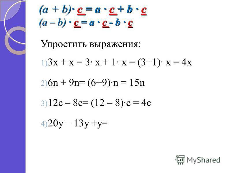 (a + b) c = a c + b c (a – b) c = a c - b c Упростить выражения: 1) 3 х + х = 3 х + 1 х = (3+1) х = 4 х 2) 6n + 9n= (6+9)n = 15n 3) 12c – 8c= (12 – 8)c = 4c 4) 20y – 13y +y=