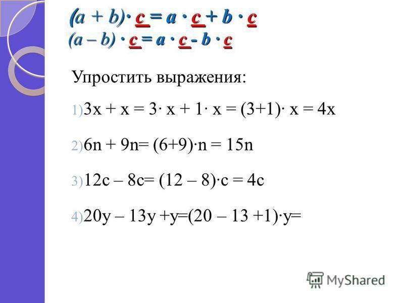 ( a + b) c = a c + b c (a – b) c = a c - b c Упростить выражения: 1) 3 х + х = 3 х + 1 х = (3+1) х = 4 х 2) 6n + 9n= (6+9)n = 15n 3) 12c – 8c= (12 – 8)c = 4c 4) 20y – 13y +y=(20 – 13 +1)y=