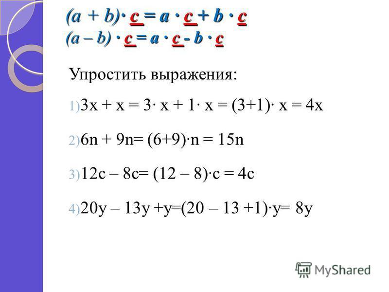 (a + b) c = a c + b c (a – b) c = a c - b c Упростить выражения: 1) 3 х + х = 3 х + 1 х = (3+1) х = 4 х 2) 6n + 9n= (6+9)n = 15n 3) 12c – 8c= (12 – 8)c = 4c 4) 20y – 13y +y=(20 – 13 +1)y= 8y