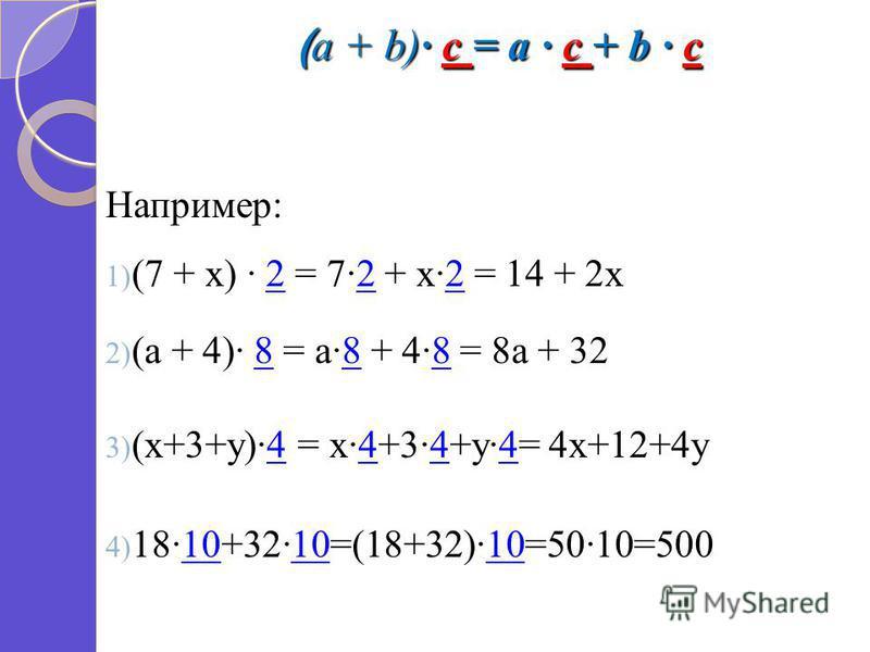 ( a + b) c = a c + b c ( a + b) c = a c + b c Например: 1) (7 + х) 2 = 72 + х 2 = 14 + 2 х 2) (а + 4) 8 = а 8 + 48 = 8 а + 32 3) (х+3+у)4 = х 4+34+у 4= 4 х+12+4 у 4) 1810+3210=(18+32)10=5010=500