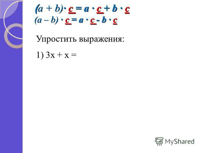 ( a + b) c = a c + b c (a – b) c = a c - b c Упростить выражения: 1) 3 х + х =