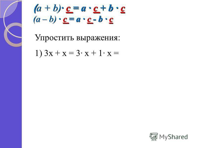 ( a + b) c = a c + b c (a – b) c = a c - b c Упростить выражения: 1) 3 х + х = 3 х + 1 х =