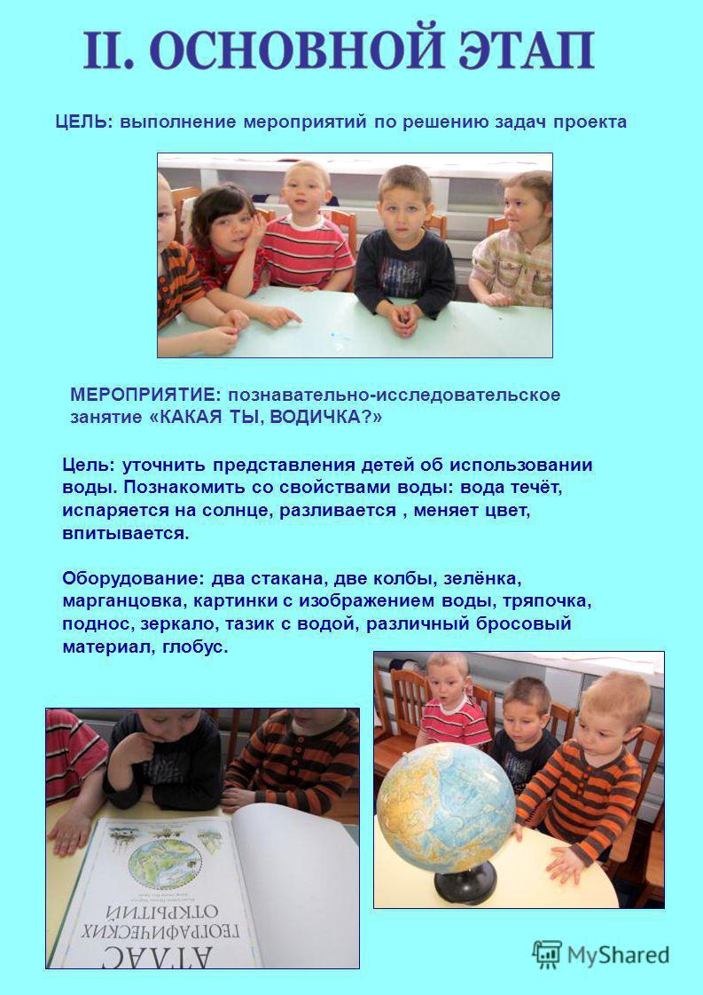 ЦЕЛЬ: выполнение мероприятий по решению задач проекта МЕРОПРИЯТИЕ: познавательно-исследовательское занятие «КАКАЯ ТЫ, ВОДИЧКА?» Цель: уточнить представления детей об использовании воды. Познакомить со свойствами воды: вода течёт, испаряется на солнце