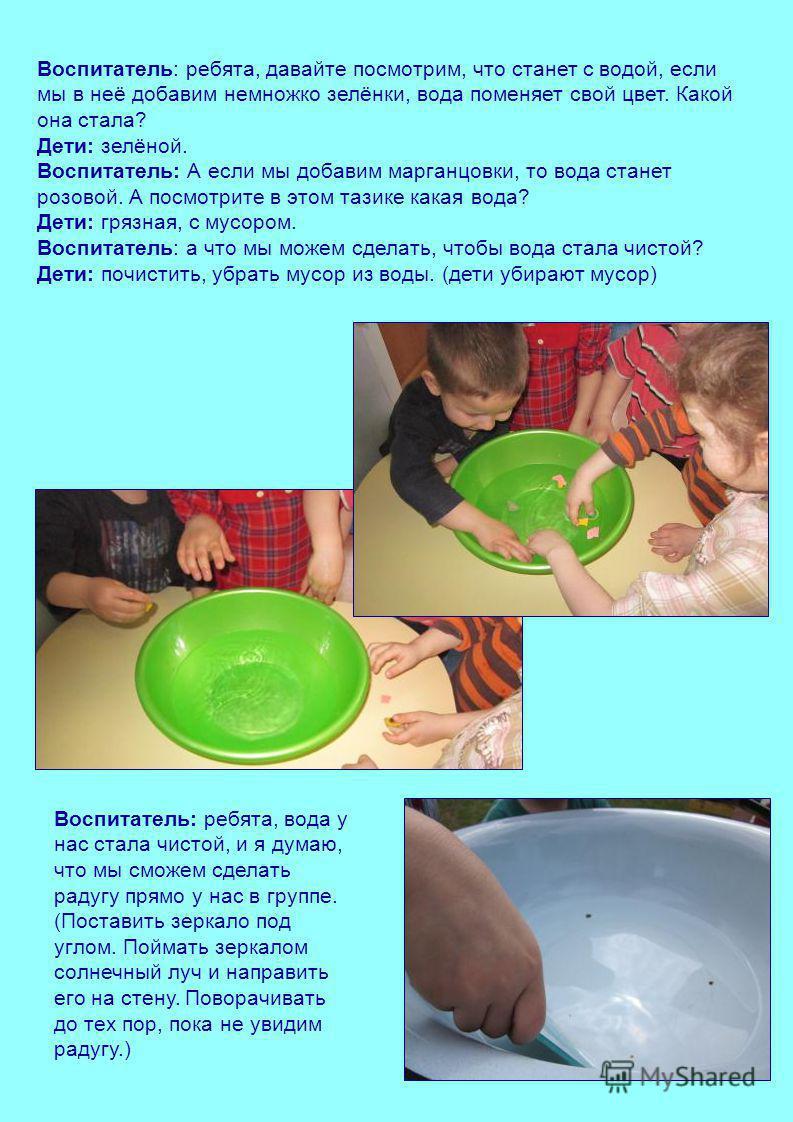 Воспитатель: ребята, давайте посмотрим, что станет с водой, если мы в неё добавим немножко зелёнки, вода поменяет свой цвет. Какой она стала? Дети: зелёной. Воспитатель: А если мы добавим марганцовки, то вода станет розовой. А посмотрите в этом тазик