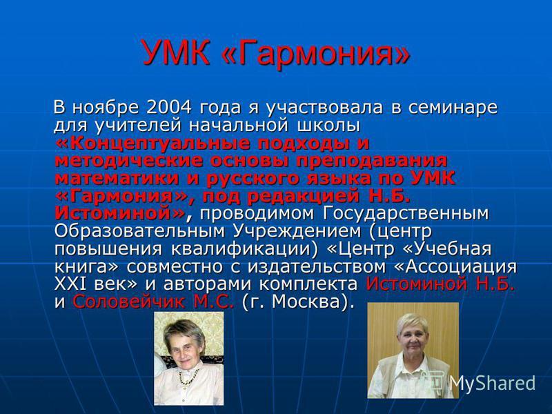 УМК «Гармония» В ноябре 2004 года я участвовала в семинаре для учителей начальной школы «Концептуальные подходы и методические основы преподавания математики и русского языка по УМК «Гармония», под редакцией Н.Б. Истоминой», проводимом Государственны