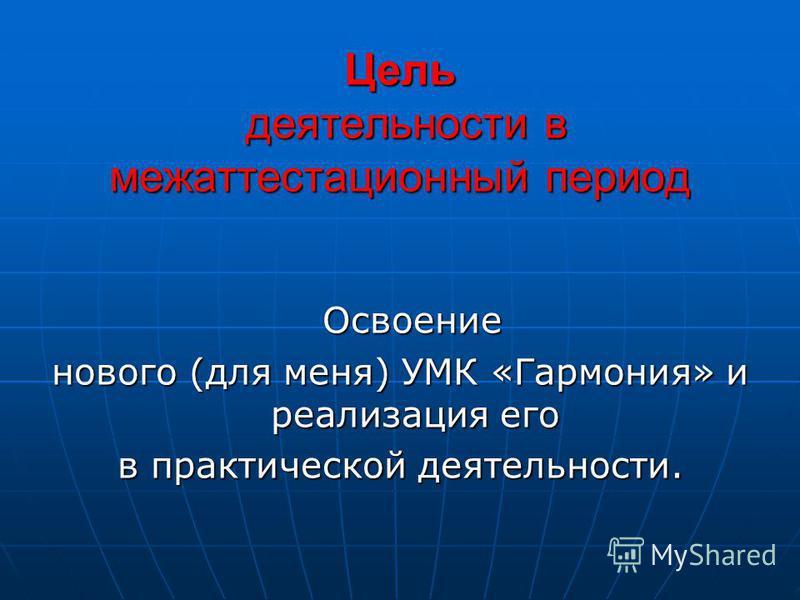Цель деятельности в межаттестационный период Освоение Освоение нового (для меня) УМК «Гармония» и реализация его в практической деятельности.