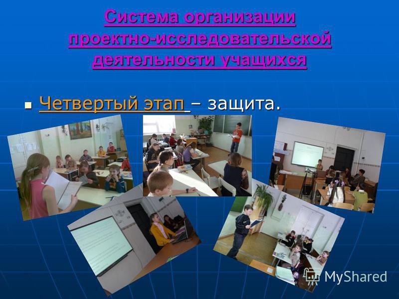 Система организации проектно-исследовательской деятельности учащихся Четвертый этап – защита. Четвертый этап – защита.