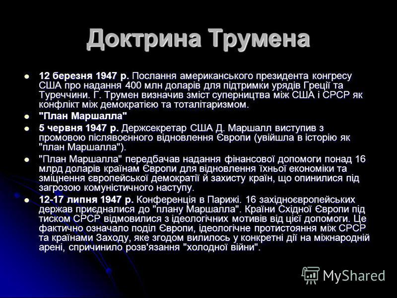 Доктрина Трумена 12 березня 1947 р. Послання американського президента конгресу США про надання 400 млн доларів для підтримки урядів Греції та Туреччини. Г. Трумен визначив зміст суперництва між США і СРСР як конфлікт між демократією та тоталітаризмо