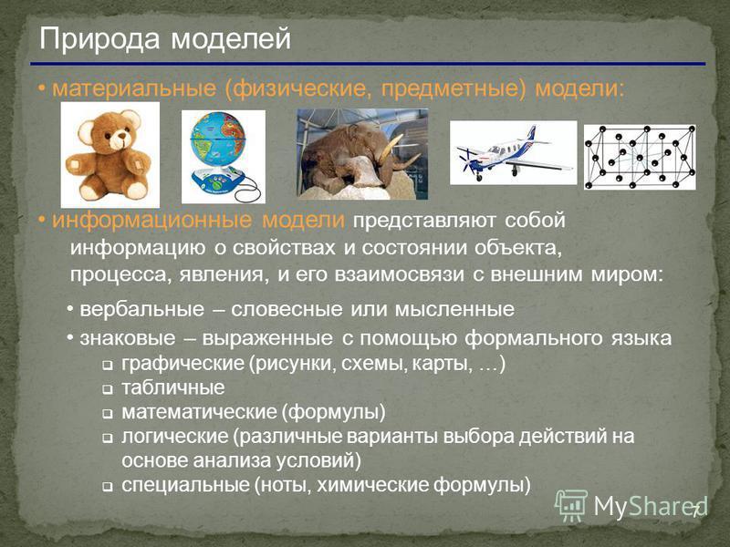 7 Природа моделей материальные (физические, предметные) модели: информационные модели представляют собой информацию о свойствах и состоянии объекта, процесса, явления, и его взаимосвязи с внешним миром: вербальные – словесные или мысленные знаковые –