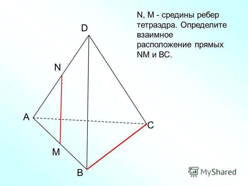 А В С D N M N, M - средины ребер тетраэдра. Определите взаимное расположение прямых NM и ВС.