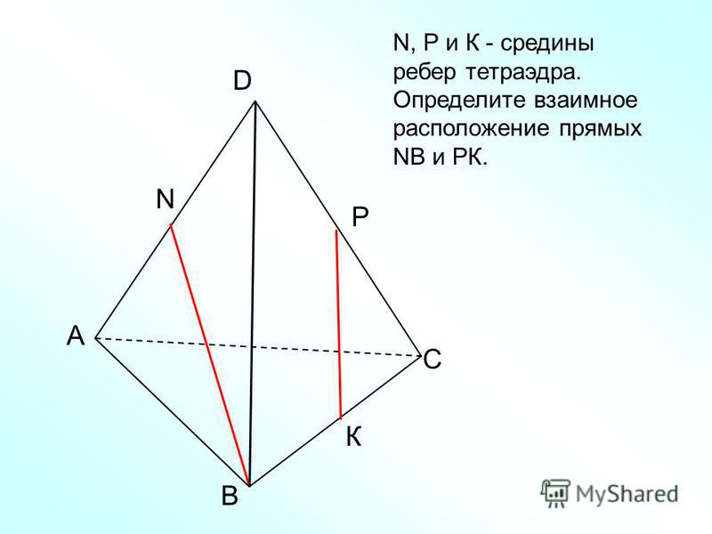 А В С D N N, Р и К - средины ребер тетраэдра. Определите взаимное расположение прямых NВ и РК. Р К